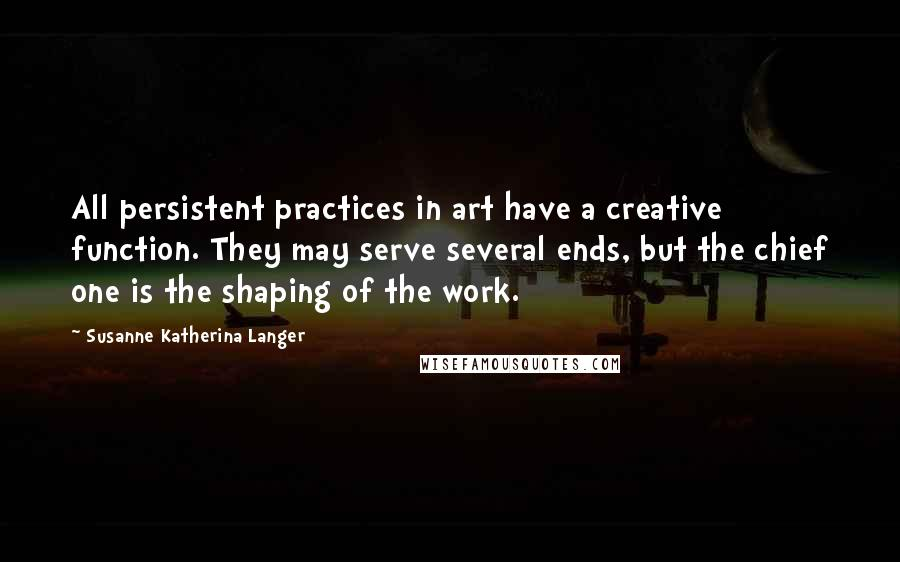 Susanne Katherina Langer quotes: All persistent practices in art have a creative function. They may serve several ends, but the chief one is the shaping of the work.
