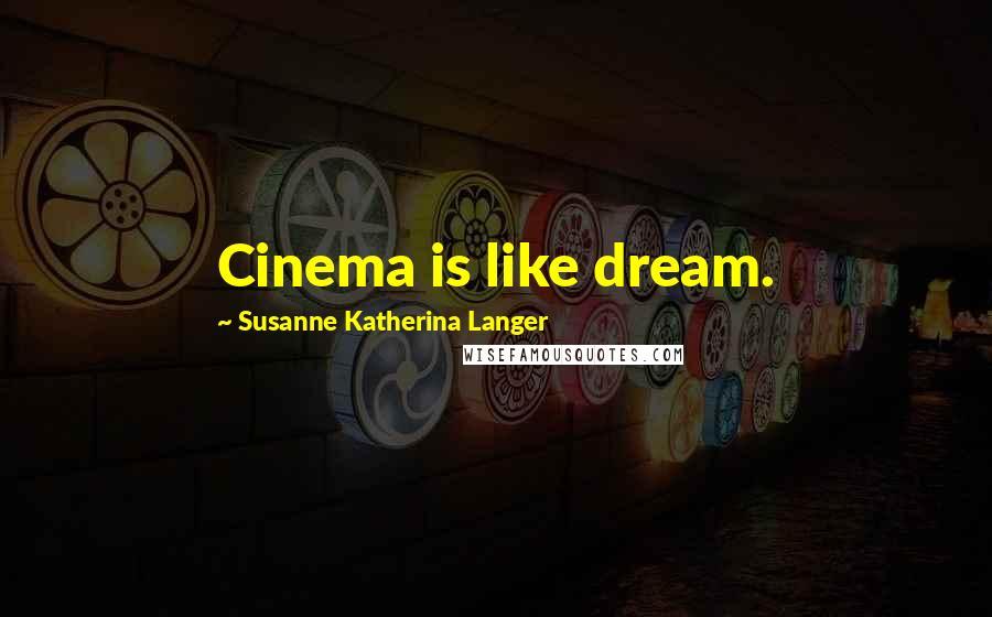 Susanne Katherina Langer quotes: Cinema is like dream.