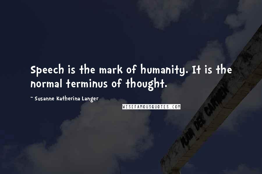 Susanne Katherina Langer quotes: Speech is the mark of humanity. It is the normal terminus of thought.