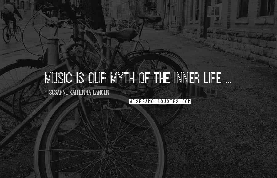 Susanne Katherina Langer quotes: Music is our myth of the inner life ...