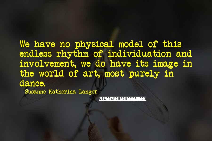 Susanne Katherina Langer quotes: We have no physical model of this endless rhythm of individuation and involvement, we do have its image in the world of art, most purely in dance.
