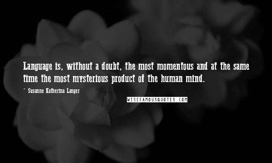 Susanne Katherina Langer quotes: Language is, without a doubt, the most momentous and at the same time the most mysterious product of the human mind.