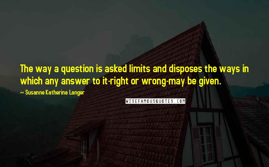 Susanne Katherina Langer quotes: The way a question is asked limits and disposes the ways in which any answer to it-right or wrong-may be given.