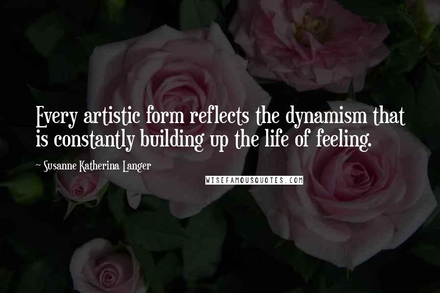 Susanne Katherina Langer quotes: Every artistic form reflects the dynamism that is constantly building up the life of feeling.