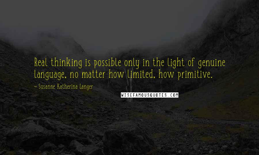 Susanne Katherina Langer quotes: Real thinking is possible only in the light of genuine language, no matter how limited, how primitive.