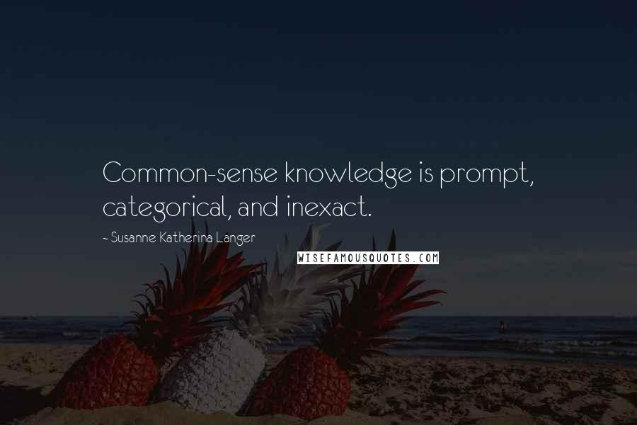 Susanne Katherina Langer quotes: Common-sense knowledge is prompt, categorical, and inexact.