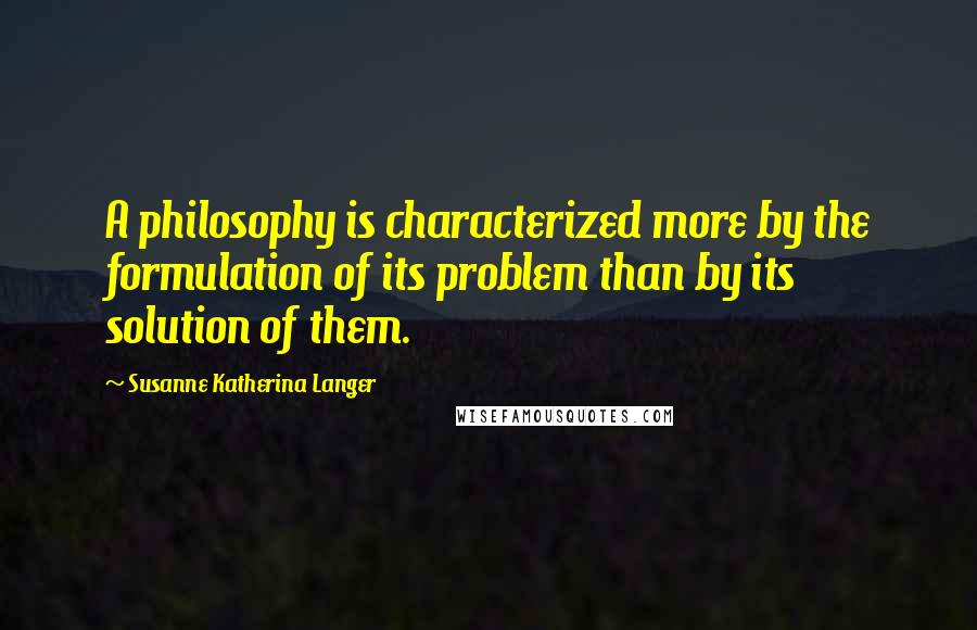 Susanne Katherina Langer quotes: A philosophy is characterized more by the formulation of its problem than by its solution of them.