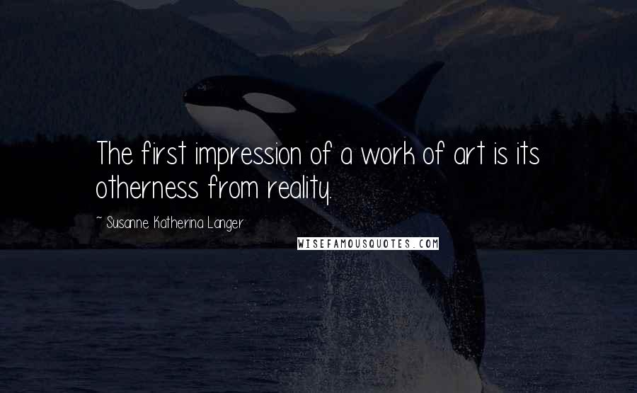 Susanne Katherina Langer quotes: The first impression of a work of art is its otherness from reality.