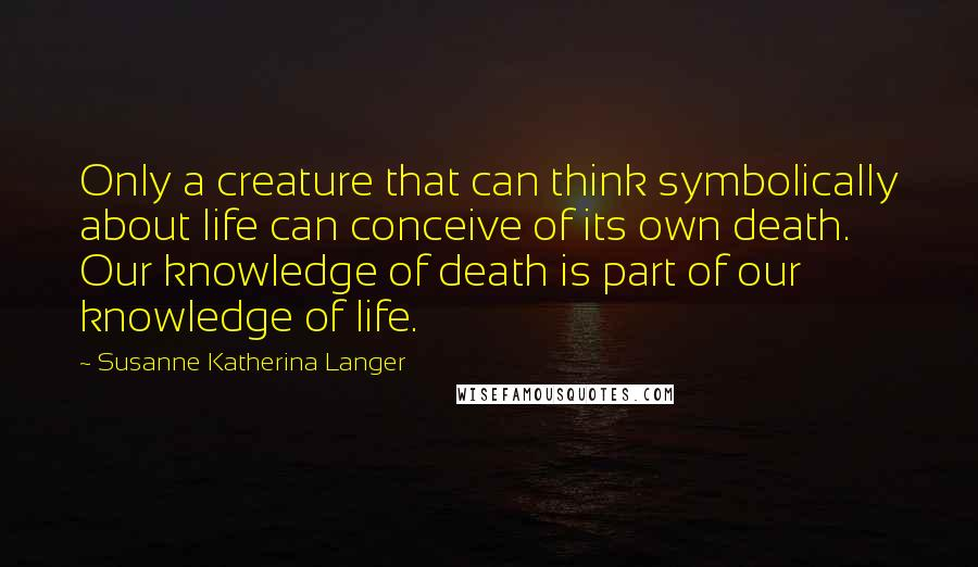 Susanne Katherina Langer quotes: Only a creature that can think symbolically about life can conceive of its own death. Our knowledge of death is part of our knowledge of life.
