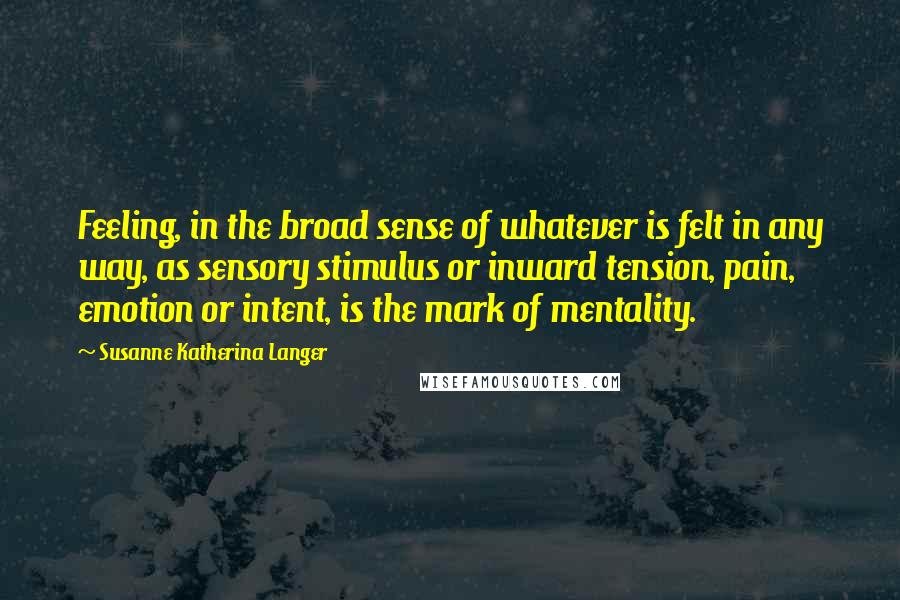 Susanne Katherina Langer quotes: Feeling, in the broad sense of whatever is felt in any way, as sensory stimulus or inward tension, pain, emotion or intent, is the mark of mentality.