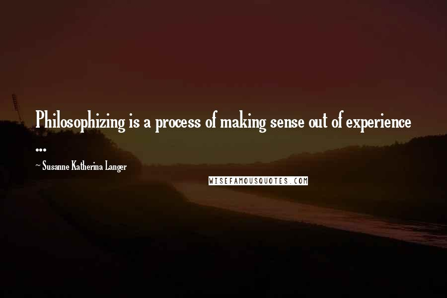 Susanne Katherina Langer quotes: Philosophizing is a process of making sense out of experience ...