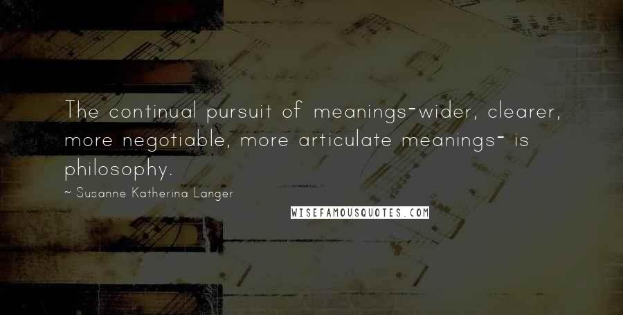 Susanne Katherina Langer quotes: The continual pursuit of meanings-wider, clearer, more negotiable, more articulate meanings- is philosophy.