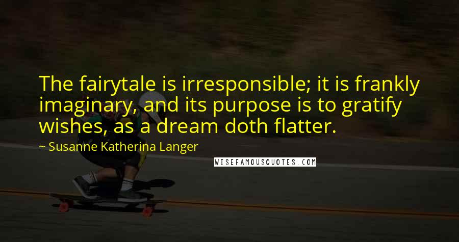 Susanne Katherina Langer quotes: The fairytale is irresponsible; it is frankly imaginary, and its purpose is to gratify wishes, as a dream doth flatter.