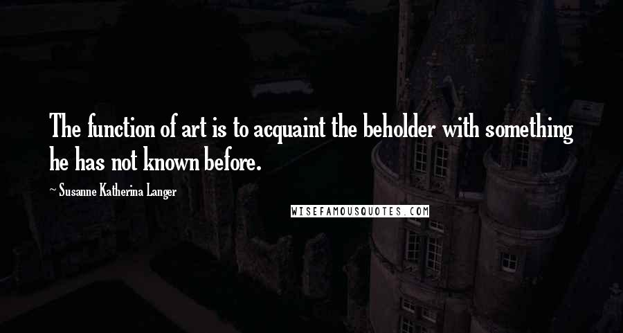 Susanne Katherina Langer quotes: The function of art is to acquaint the beholder with something he has not known before.