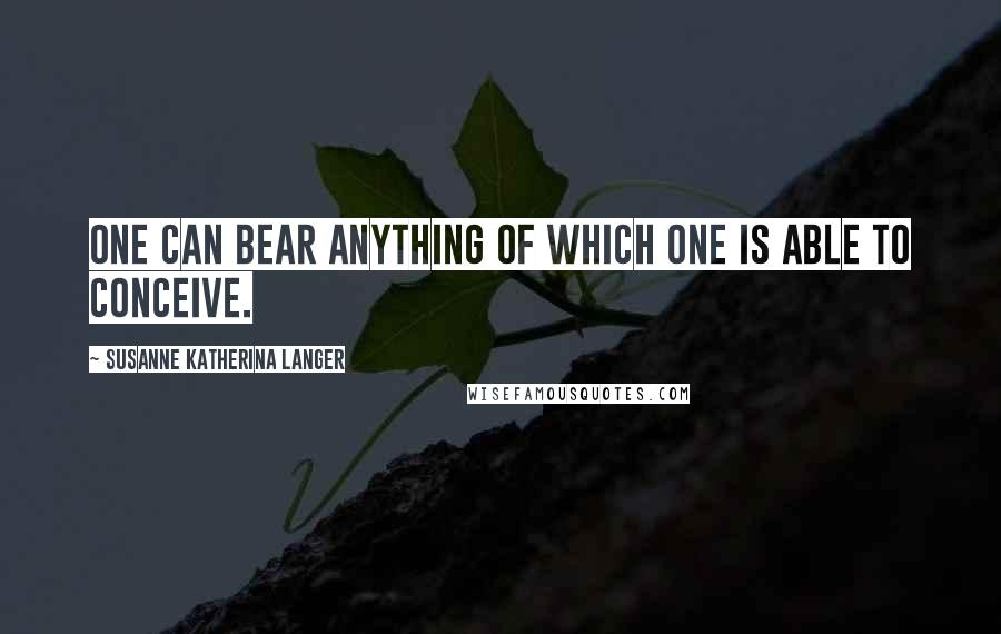 Susanne Katherina Langer quotes: One can bear anything of which one is able to conceive.