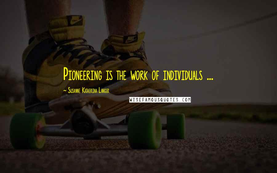 Susanne Katherina Langer quotes: Pioneering is the work of individuals ...