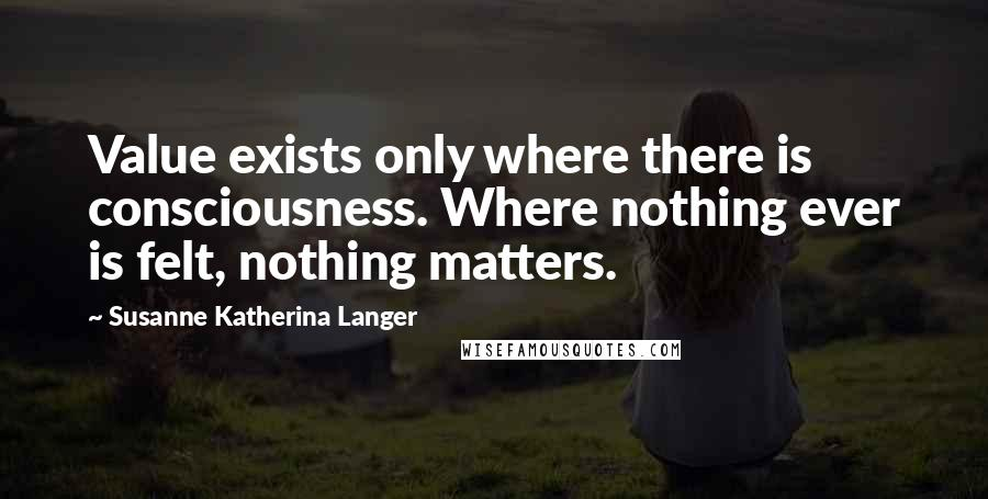 Susanne Katherina Langer quotes: Value exists only where there is consciousness. Where nothing ever is felt, nothing matters.