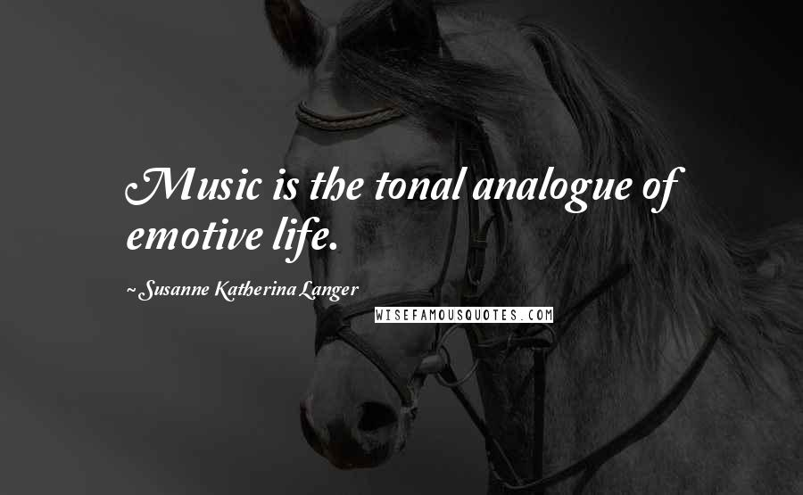 Susanne Katherina Langer quotes: Music is the tonal analogue of emotive life.