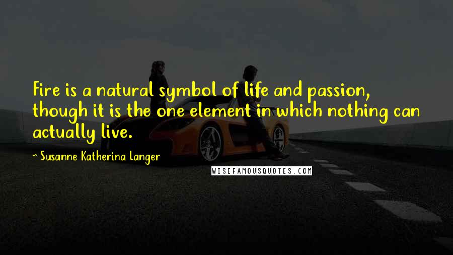 Susanne Katherina Langer quotes: Fire is a natural symbol of life and passion, though it is the one element in which nothing can actually live.
