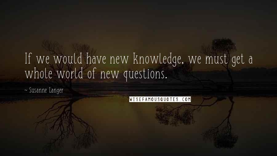 Susanne Langer quotes: If we would have new knowledge, we must get a whole world of new questions.