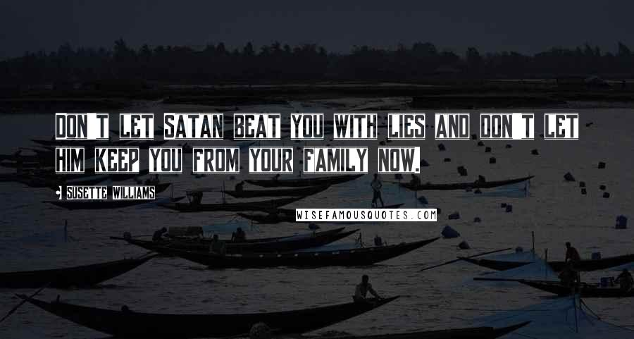 Susette Williams quotes: Don't let Satan beat you with lies and don't let him keep you from your family now.