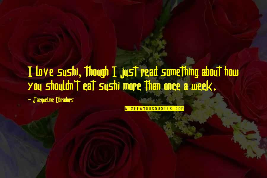 Sushi Love Quotes By Jacqueline Obradors: I love sushi, though I just read something
