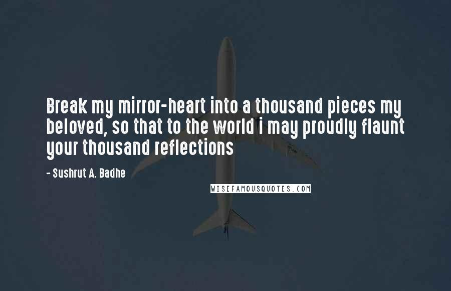 Sushrut A. Badhe quotes: Break my mirror-heart into a thousand pieces my beloved, so that to the world i may proudly flaunt your thousand reflections