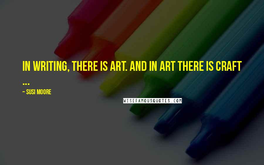 Susi Moore quotes: In writing, there is art. And in art there is craft ...