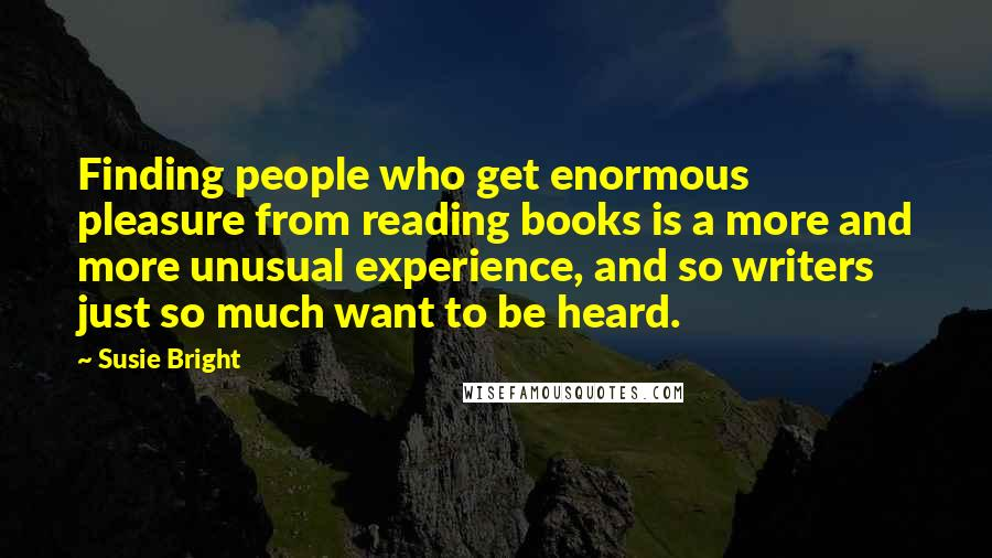 Susie Bright quotes: Finding people who get enormous pleasure from reading books is a more and more unusual experience, and so writers just so much want to be heard.