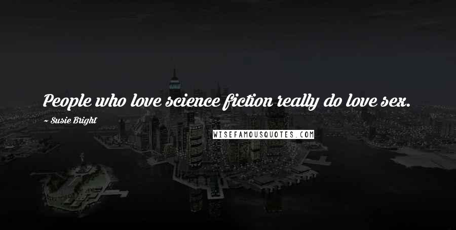 Susie Bright quotes: People who love science fiction really do love sex.