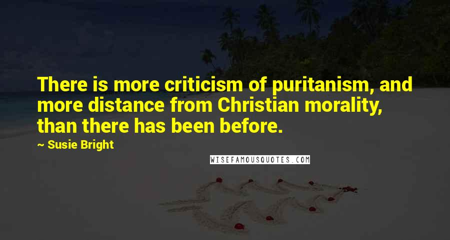 Susie Bright quotes: There is more criticism of puritanism, and more distance from Christian morality, than there has been before.