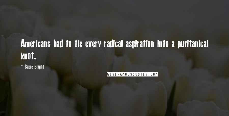 Susie Bright quotes: Americans had to tie every radical aspiration into a puritanical knot.
