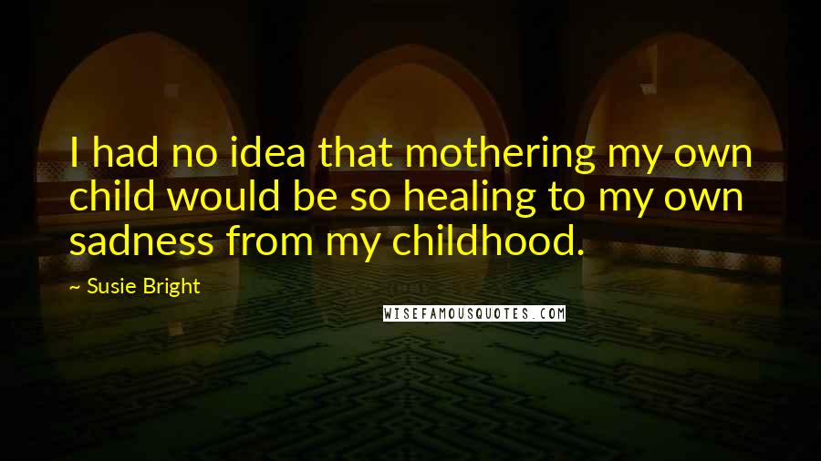 Susie Bright quotes: I had no idea that mothering my own child would be so healing to my own sadness from my childhood.