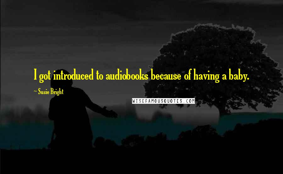 Susie Bright quotes: I got introduced to audiobooks because of having a baby.
