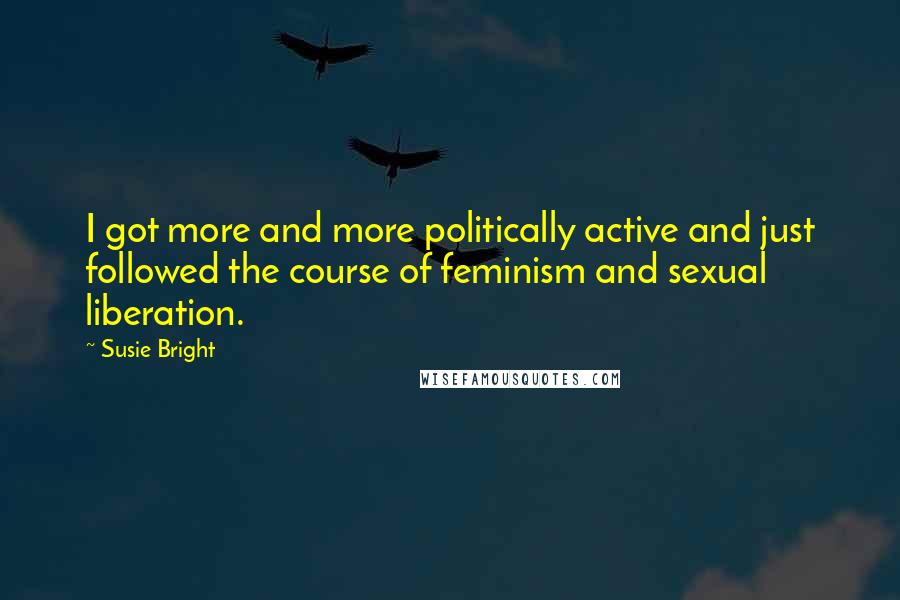 Susie Bright quotes: I got more and more politically active and just followed the course of feminism and sexual liberation.