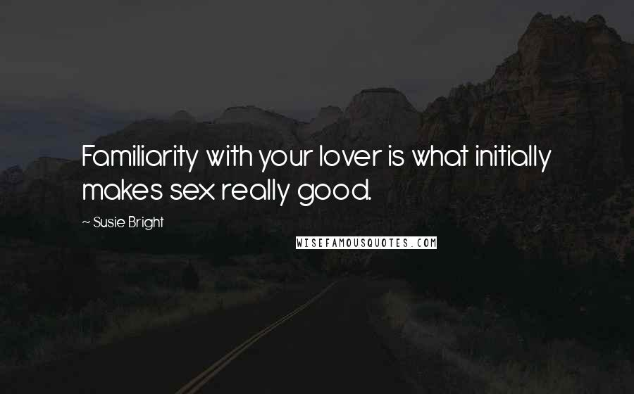 Susie Bright quotes: Familiarity with your lover is what initially makes sex really good.