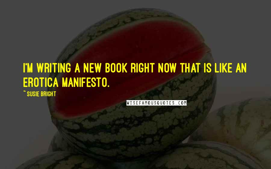 Susie Bright quotes: I'm writing a new book right now that is like an erotica manifesto.