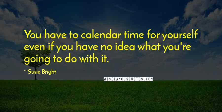Susie Bright quotes: You have to calendar time for yourself even if you have no idea what you're going to do with it.