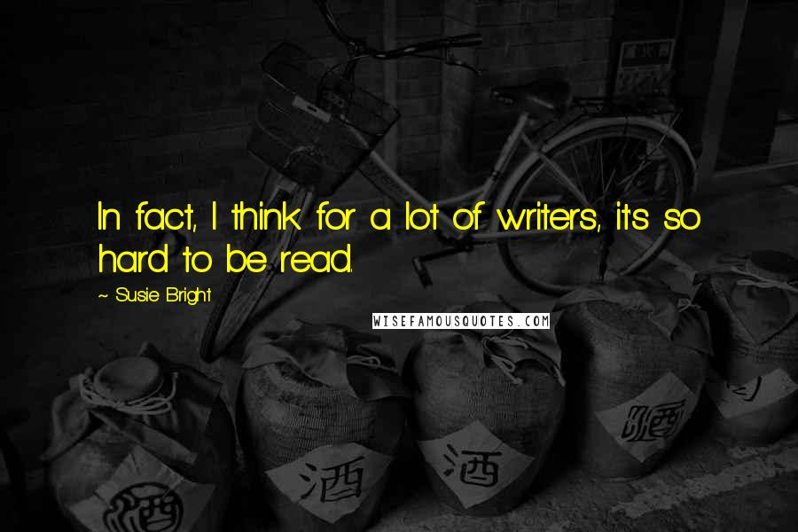 Susie Bright quotes: In fact, I think for a lot of writers, it's so hard to be read.