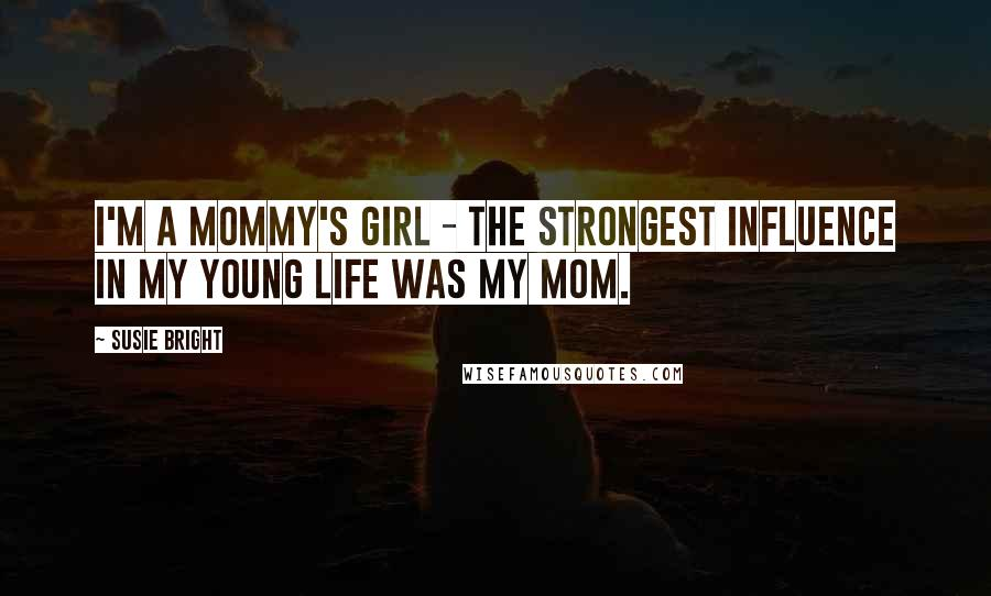 Susie Bright quotes: I'm a Mommy's Girl - the strongest influence in my young life was my mom.