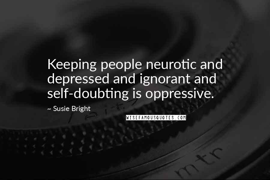 Susie Bright quotes: Keeping people neurotic and depressed and ignorant and self-doubting is oppressive.