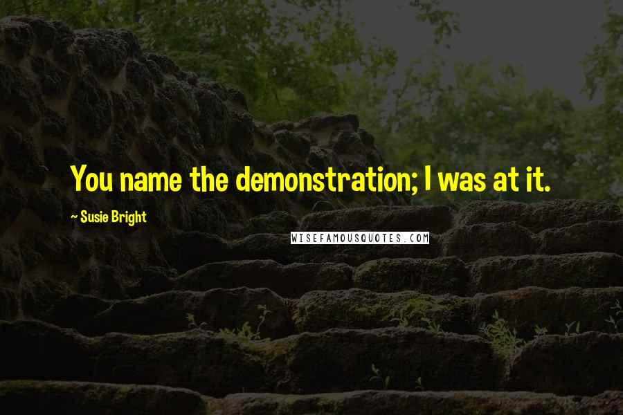 Susie Bright quotes: You name the demonstration; I was at it.