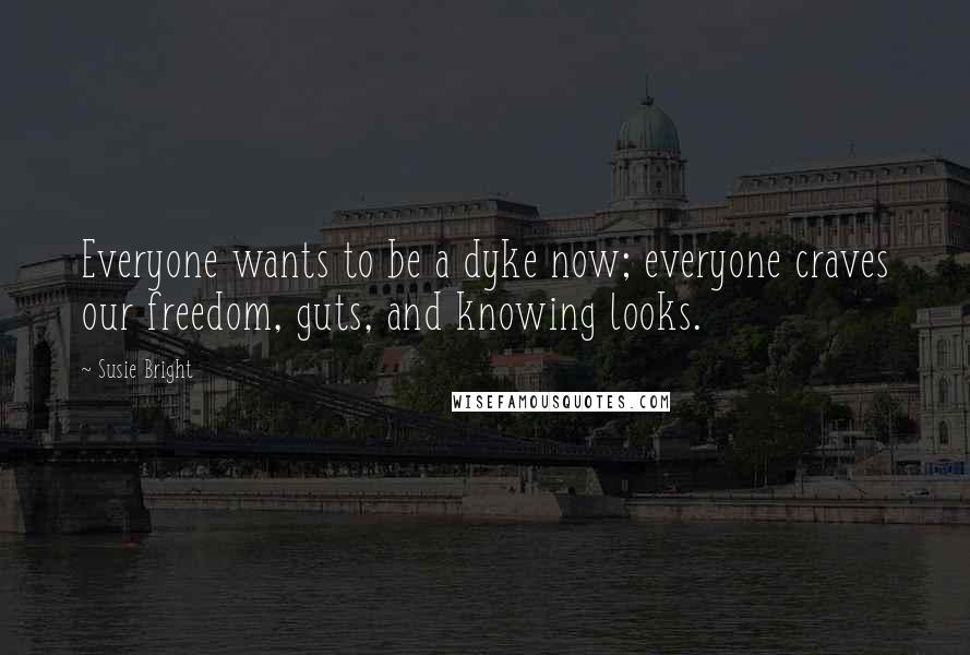 Susie Bright quotes: Everyone wants to be a dyke now; everyone craves our freedom, guts, and knowing looks.