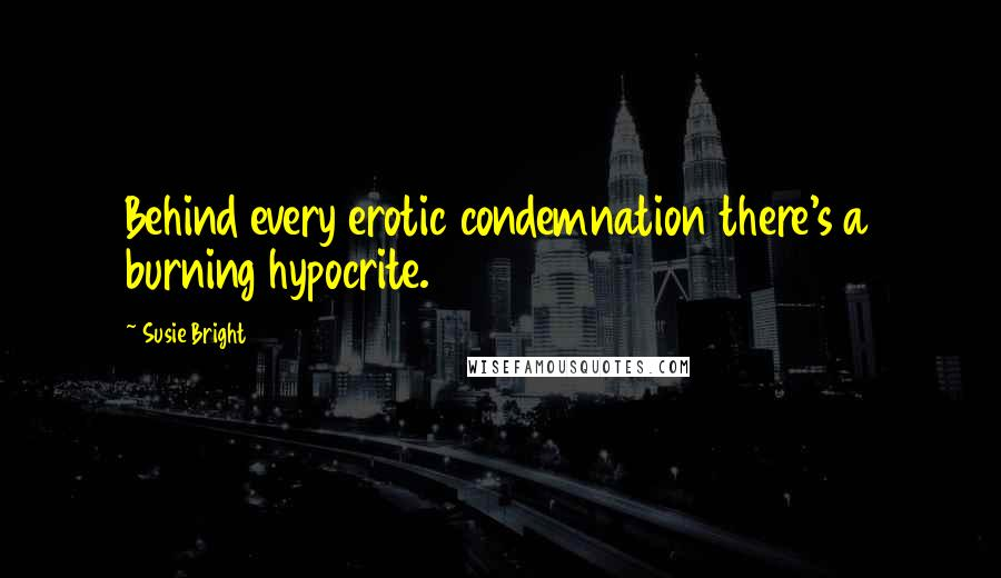 Susie Bright quotes: Behind every erotic condemnation there's a burning hypocrite.