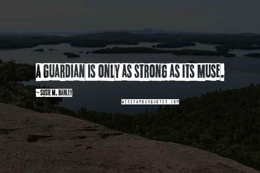 Susie M. Hanley quotes: A Guardian is only as strong as its Muse.
