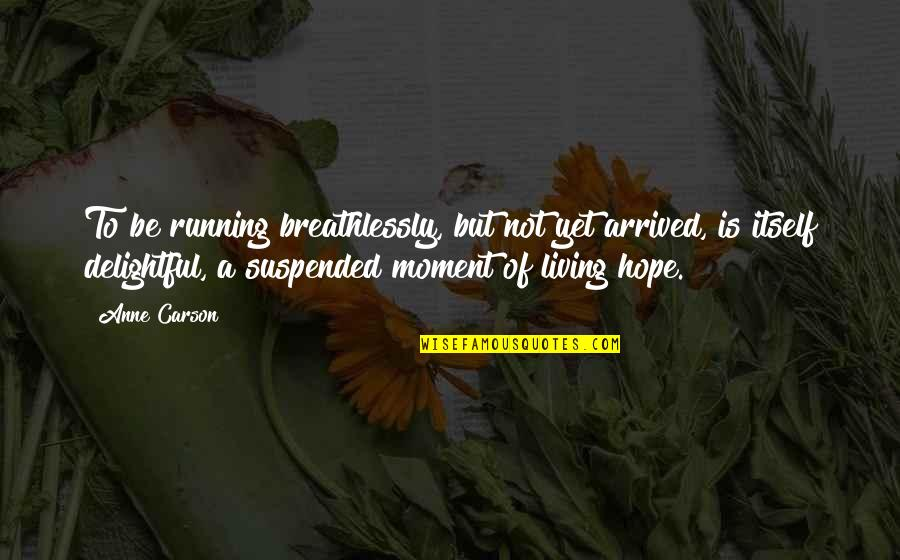 Suspended Love Quotes By Anne Carson: To be running breathlessly, but not yet arrived,