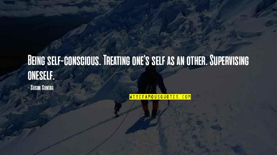 Suspicious Behavior Quotes By Susan Sontag: Being self-conscious. Treating one's self as an other.