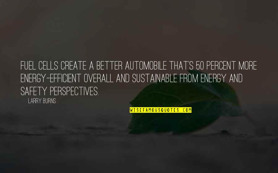 Sustainable Energy Quotes By Larry Burns: Fuel cells create a better automobile that's 50