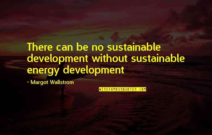 Sustainable Energy Quotes By Margot Wallstrom: There can be no sustainable development without sustainable