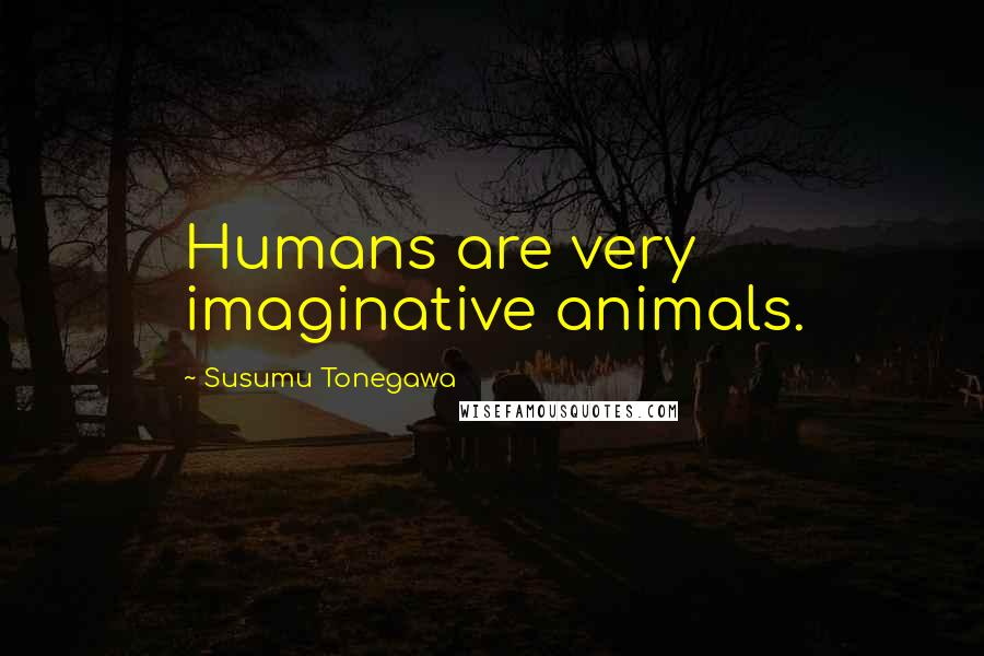 Susumu Tonegawa quotes: Humans are very imaginative animals.